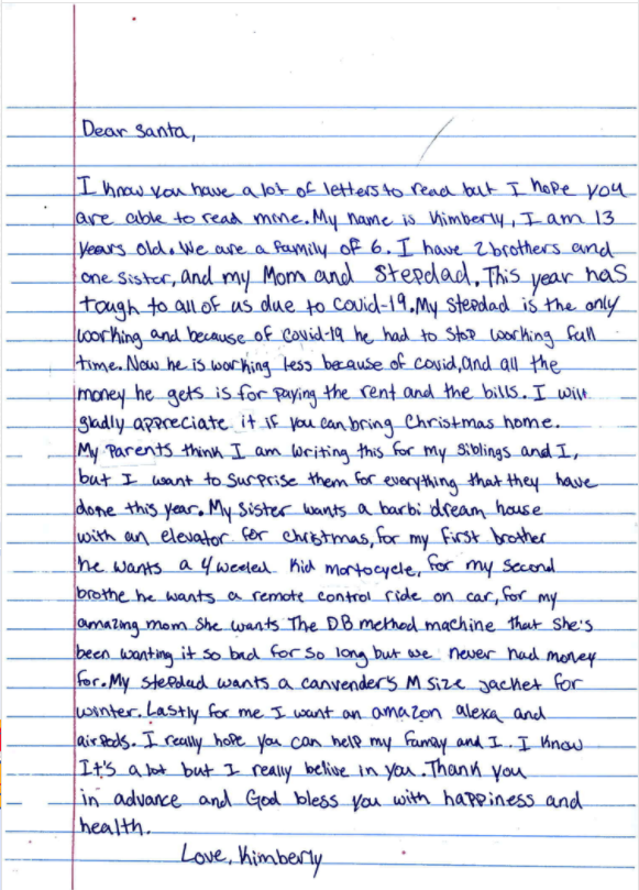"A letter to Santa: ""This year has tough to all of us due to covid-19. My stepdad is the only working and because of covid-19 he had to stop working full time. Now he is working less because of covid, and all the money he gets is for paying the rent and the bills ... My parents think I am writing this for my siblings and I, but I want to surprise them for everything that they have done this year."""